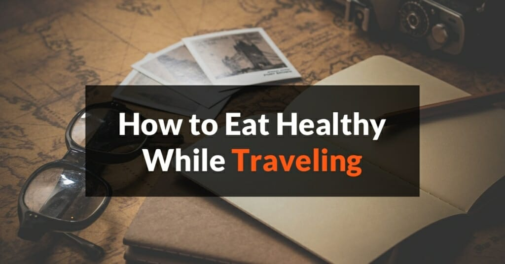Top 6 Tips - How to Eat Healthy While Traveling